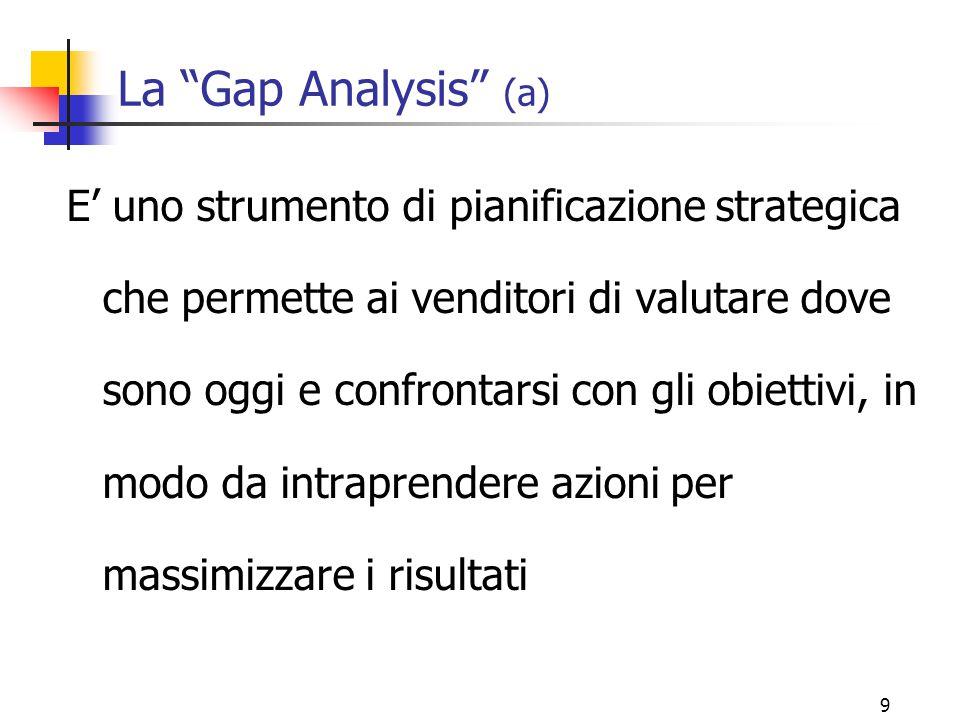 """9 La """"Gap Analysis"""" (a) E' uno strumento di pianificazione strategica che permette ai venditori di valutare dove sono oggi e confrontarsi con gli obie"""
