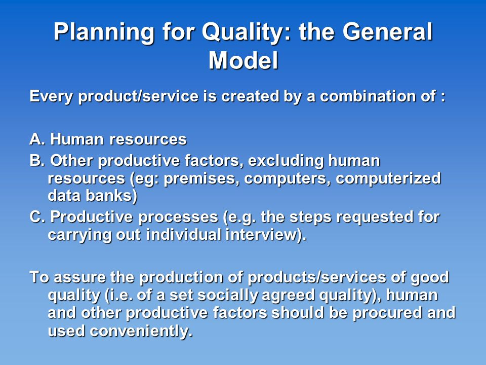 Planning for Quality: the General Model Every product/service is created by a combination of : A.