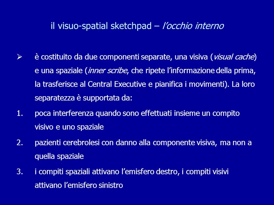 il visuo-spatial sketchpad – l'occhio interno  è costituito da due componenti separate, una visiva (visual cache) e una spaziale (inner scribe, che r