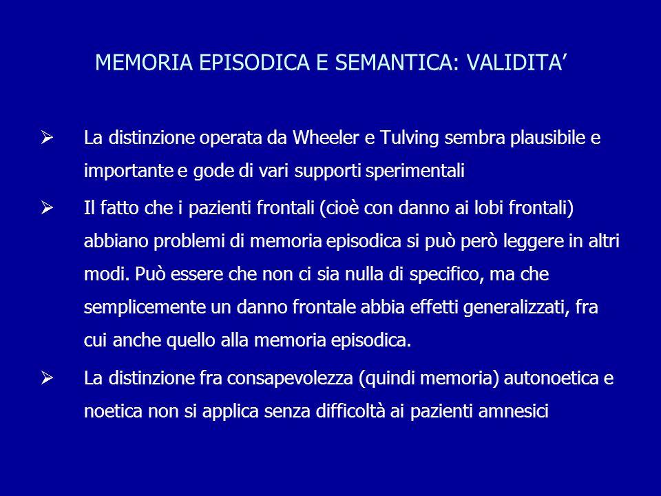 MEMORIA EPISODICA E SEMANTICA: VALIDITA'  La distinzione operata da Wheeler e Tulving sembra plausibile e importante e gode di vari supporti sperimen