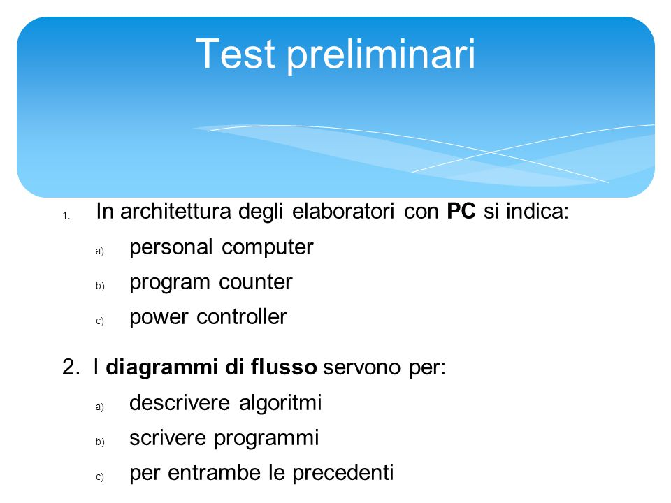 Test preliminari 1. In architettura degli elaboratori con PC si indica: a) personal computer b) program counter c) power controller 2. I diagrammi di