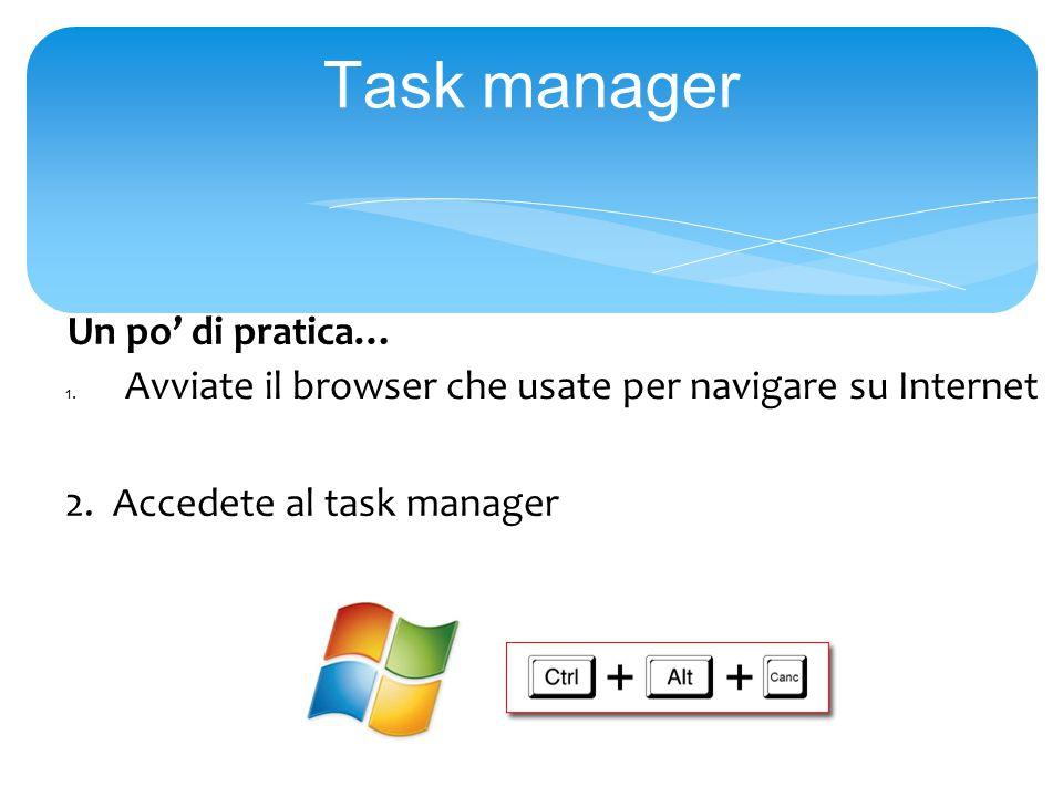 Task manager Un po' di pratica… 1.Avviate il browser che usate per navigare su Internet 2.