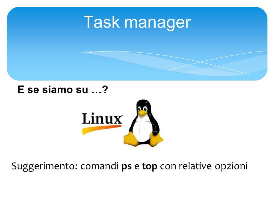 Task manager Suggerimento: comandi ps e top con relative opzioni E se siamo su …