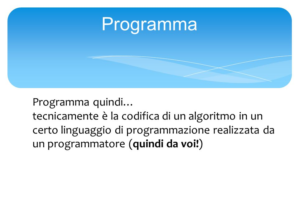 Programma Programma quindi… tecnicamente è la codifica di un algoritmo in un certo linguaggio di programmazione realizzata da un programmatore (quindi da voi!)