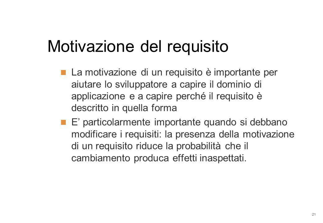 21 Motivazione del requisito La motivazione di un requisito è importante per aiutare lo sviluppatore a capire il dominio di applicazione e a capire pe