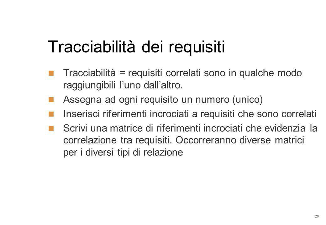 26 Tracciabilità dei requisiti Tracciabilità = requisiti correlati sono in qualche modo raggiungibili l'uno dall'altro. Assegna ad ogni requisito un n