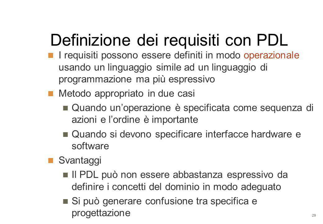 29 Definizione dei requisiti con PDL I requisiti possono essere definiti in modo operazionale usando un linguaggio simile ad un linguaggio di programmazione ma più espressivo Metodo appropriato in due casi Quando un'operazione è specificata come sequenza di azioni e l'ordine è importante Quando si devono specificare interfacce hardware e software Svantaggi Il PDL può non essere abbastanza espressivo da definire i concetti del dominio in modo adeguato Si può generare confusione tra specifica e progettazione