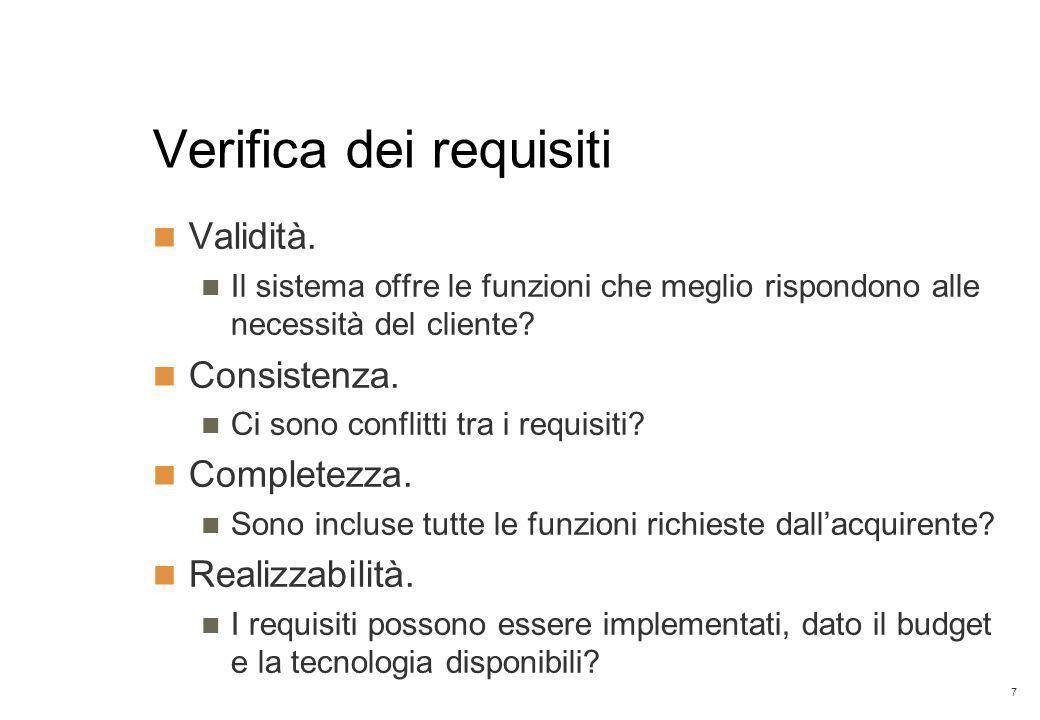 7 Verifica dei requisiti Validità. Il sistema offre le funzioni che meglio rispondono alle necessità del cliente? Consistenza. Ci sono conflitti tra i