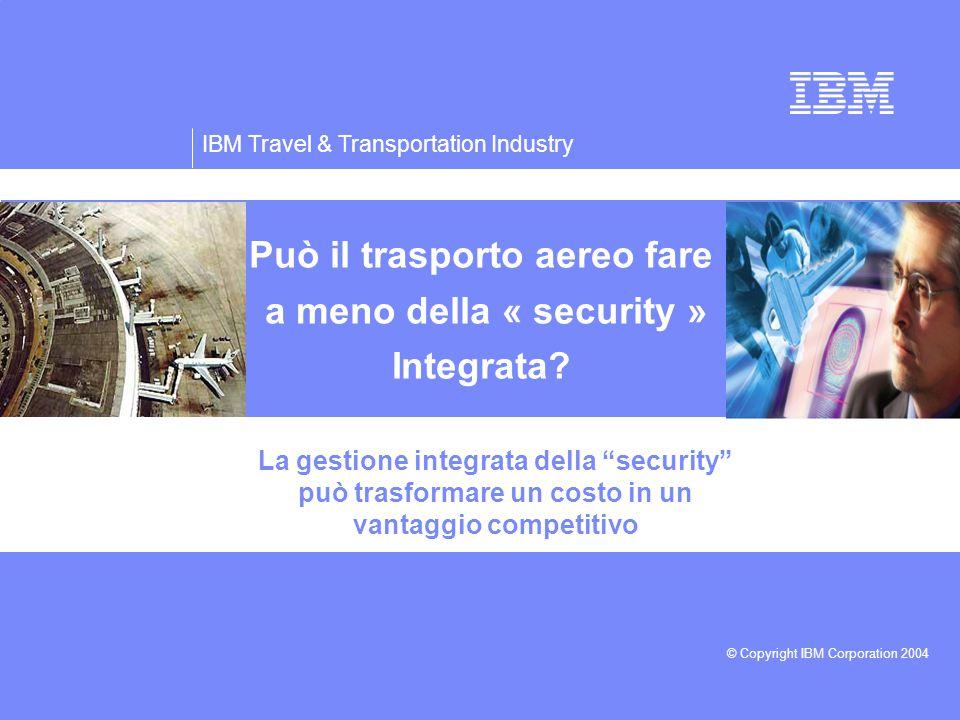 IBM Travel & Transportation Industry © Copyright IBM Corporation 2004 Può il trasporto aereo fare a meno della « security » Integrata.