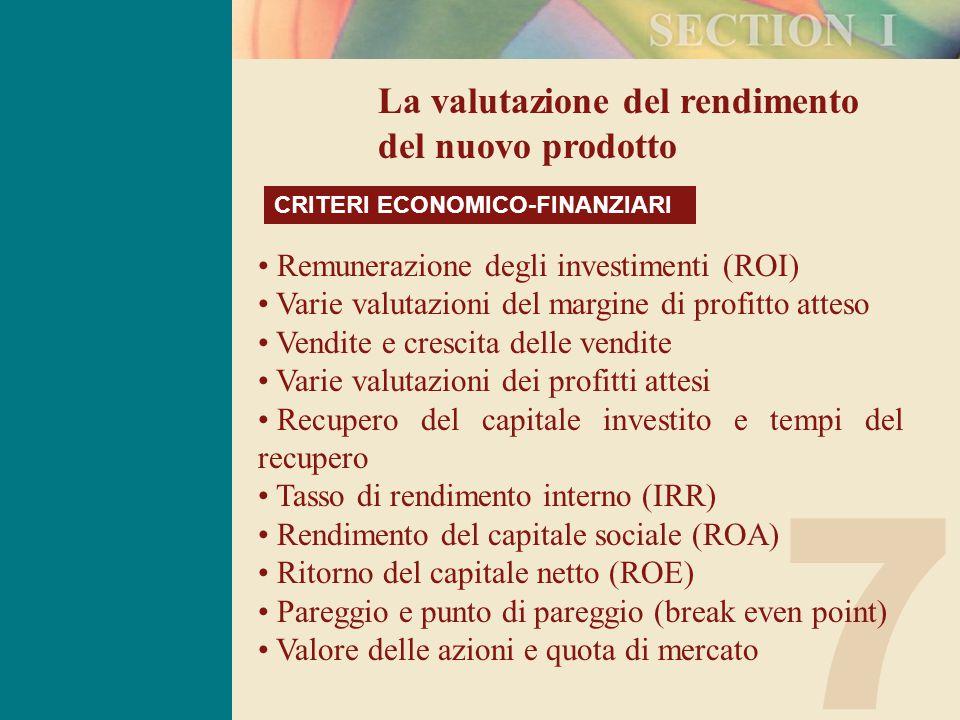 7 La valutazione del rendimento del nuovo prodotto CRITERI ECONOMICO-FINANZIARI Remunerazione degli investimenti (ROI) Varie valutazioni del margine di profitto atteso Vendite e crescita delle vendite Varie valutazioni dei profitti attesi Recupero del capitale investito e tempi del recupero Tasso di rendimento interno (IRR) Rendimento del capitale sociale (ROA) Ritorno del capitale netto (ROE) Pareggio e punto di pareggio (break even point) Valore delle azioni e quota di mercato