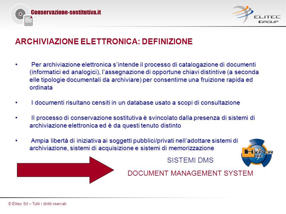 ARCHIVIAZIONE ELETTRONICA: DEFINIZIONE Per archiviazione elettronica s'intende il processo di catalogazione di documenti (informatici ed analogici), l'assegnazione di opportune chiavi distintive (a seconda elle tipologie documentali da archiviare) per consentirne una fruizione rapida ed ordinata Per archiviazione elettronica s'intende il processo di catalogazione di documenti (informatici ed analogici), l'assegnazione di opportune chiavi distintive (a seconda elle tipologie documentali da archiviare) per consentirne una fruizione rapida ed ordinata I documenti risultano censiti in un database usato a scopi di consultazione I documenti risultano censiti in un database usato a scopi di consultazione Il processo di conservazione sostitutiva è svincolato dalla presenza di sistemi di archiviazione elettronica ed è da questi tenuto distinto Il processo di conservazione sostitutiva è svincolato dalla presenza di sistemi di archiviazione elettronica ed è da questi tenuto distinto Ampia libertà di iniziativa ai soggetti pubblici/privati nell'adottare sistemi di archiviazione, sistemi di acquisizione e sistemi di memorizzazione Ampia libertà di iniziativa ai soggetti pubblici/privati nell'adottare sistemi di archiviazione, sistemi di acquisizione e sistemi di memorizzazione SISTEMI DMS DOCUMENT MANAGEMENT SYSTEM © Elitec Srl – Tutti i diritti riservati