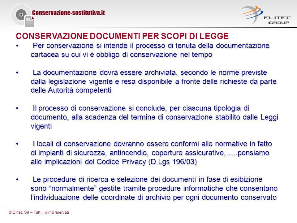 CONSERVAZIONE DOCUMENTI PER SCOPI DI LEGGE Per conservazione si intende il processo di tenuta della documentazione cartacea su cui vi è obbligo di conservazione nel tempo Per conservazione si intende il processo di tenuta della documentazione cartacea su cui vi è obbligo di conservazione nel tempo La documentazione dovrà essere archiviata, secondo le norme previste dalla legislazione vigente e resa disponibile a fronte delle richieste da parte delle Autorità competenti La documentazione dovrà essere archiviata, secondo le norme previste dalla legislazione vigente e resa disponibile a fronte delle richieste da parte delle Autorità competenti Il processo di conservazione si conclude, per ciascuna tipologia di documento, alla scadenza del termine di conservazione stabilito dalle Leggi vigenti Il processo di conservazione si conclude, per ciascuna tipologia di documento, alla scadenza del termine di conservazione stabilito dalle Leggi vigenti I locali di conservazione dovranno essere conformi alle normative in fatto di impianti di sicurezza, antincendio, coperture assicurative,…..pensiamo alle implicazioni del Codice Privacy (D.Lgs 196/03) I locali di conservazione dovranno essere conformi alle normative in fatto di impianti di sicurezza, antincendio, coperture assicurative,…..pensiamo alle implicazioni del Codice Privacy (D.Lgs 196/03) Le procedure di ricerca e selezione dei documenti in fase di esibizione sono normalmente gestite tramite procedure informatiche che consentano l'individuazione delle coordinate di archivio per ogni documento conservato Le procedure di ricerca e selezione dei documenti in fase di esibizione sono normalmente gestite tramite procedure informatiche che consentano l'individuazione delle coordinate di archivio per ogni documento conservato © Elitec Srl – Tutti i diritti riservati