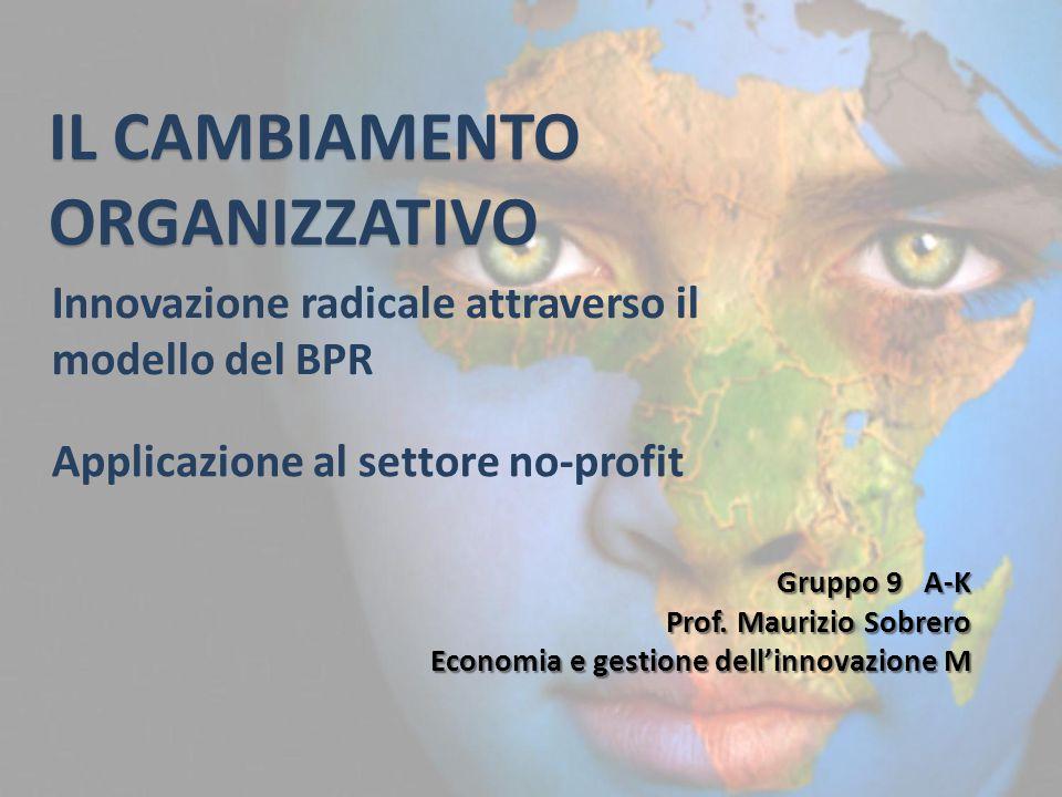 IL CAMBIAMENTO ORGANIZZATIVO Innovazione radicale attraverso il modello del BPR Gruppo 9 A-K Prof. Maurizio Sobrero Economia e gestione dell'innovazio