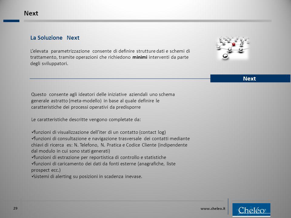 www.cheleo.it 29 La Soluzione Next L'elevata parametrizzazione consente di definire strutture dati e schemi di trattamento, tramite operazioni che richiedono minimi interventi da parte degli sviluppatori.