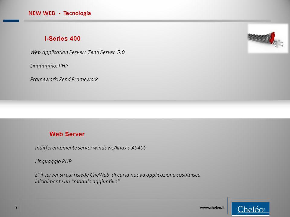www.cheleo.it 9 I-Series 400 Web Application Server: Zend Server 5.0 Linguaggio: PHP Framework: Zend Framework NEW WEB - Tecnologia Web Server Indifferentemente server windows/linux o AS400 Linguaggio PHP E' il server su cui risiede CheWeb, di cui la nuova applicazione costituisce inizialmente un modulo aggiuntivo