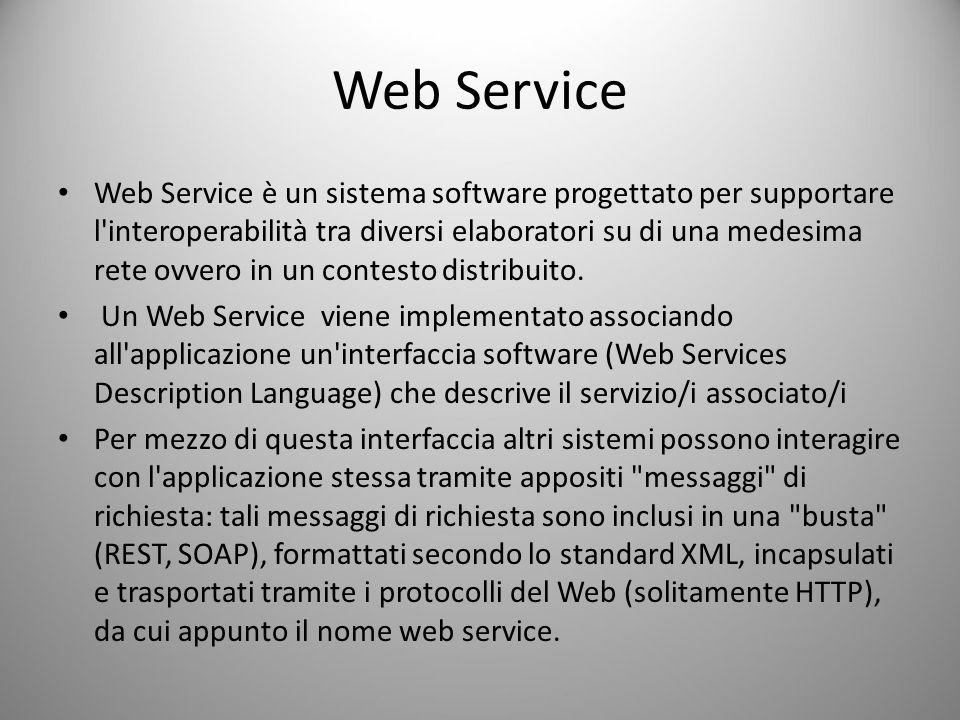 Web Service Web Service è un sistema software progettato per supportare l interoperabilità tra diversi elaboratori su di una medesima rete ovvero in un contesto distribuito.