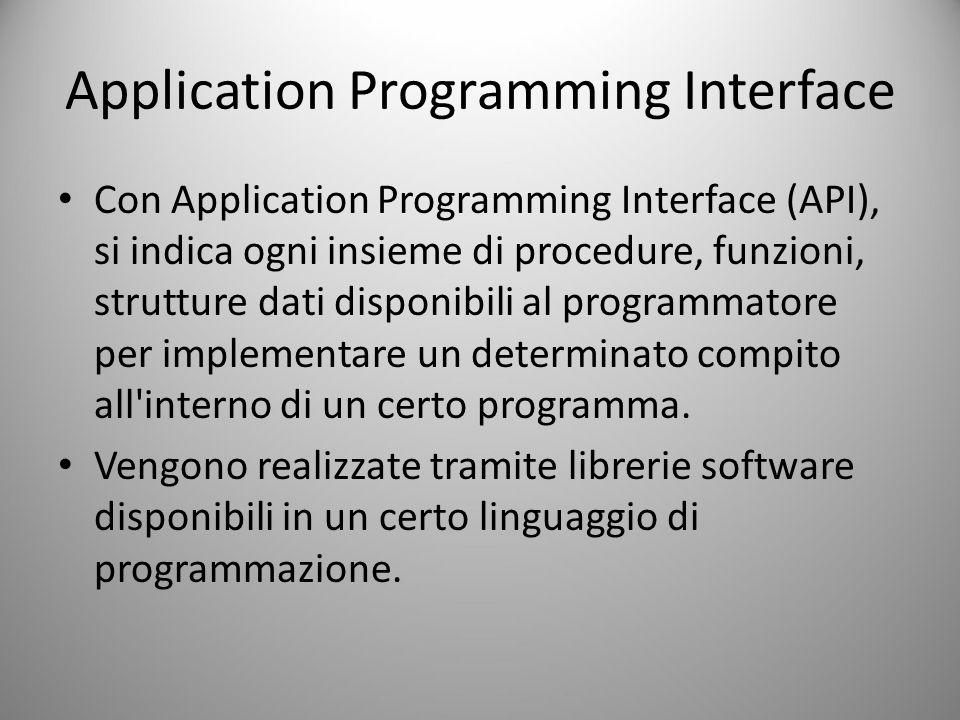 Application Programming Interface Con Application Programming Interface (API), si indica ogni insieme di procedure, funzioni, strutture dati disponibili al programmatore per implementare un determinato compito all interno di un certo programma.