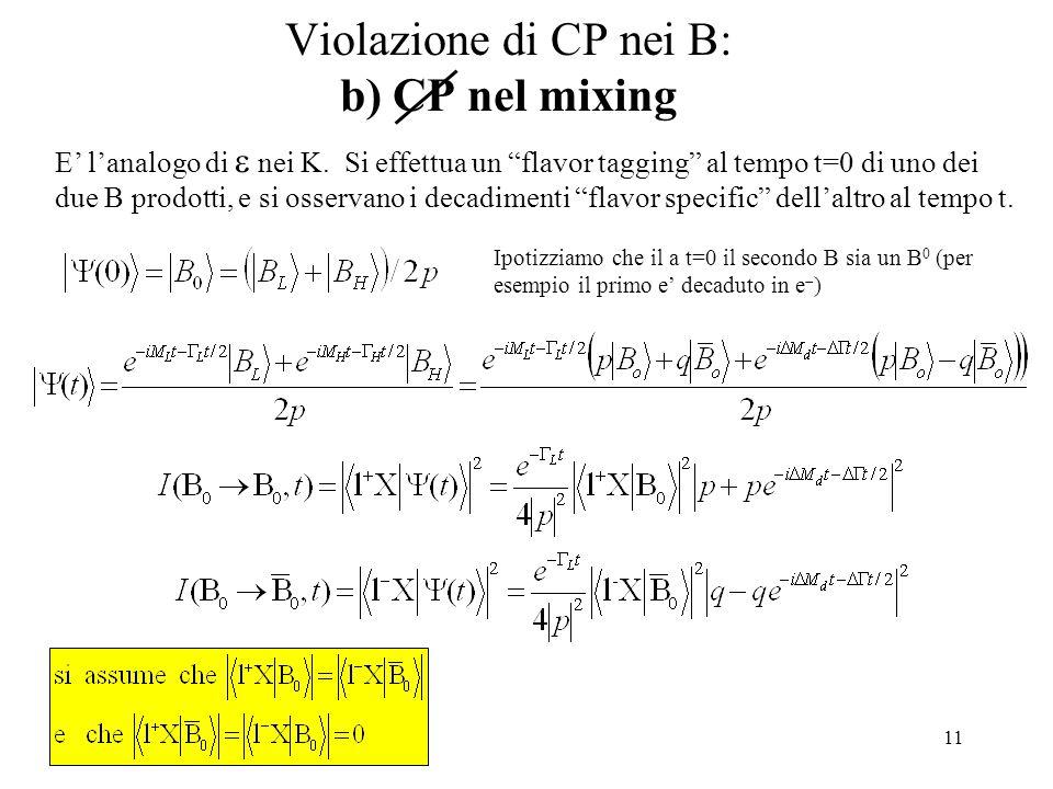11 Violazione di CP nei B: b) CP nel mixing Ipotizziamo che il a t=0 il secondo B sia un B 0 (per esempio il primo e' decaduto in e  ) E' l'analogo di  nei K.