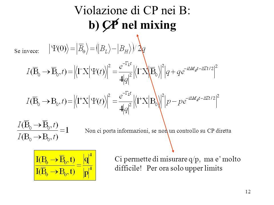 12 Violazione di CP nei B: b) CP nel mixing Se invece: Non ci porta informazioni, se non un controllo su CP diretta Ci permette di misurare q/p, ma e' molto difficile.