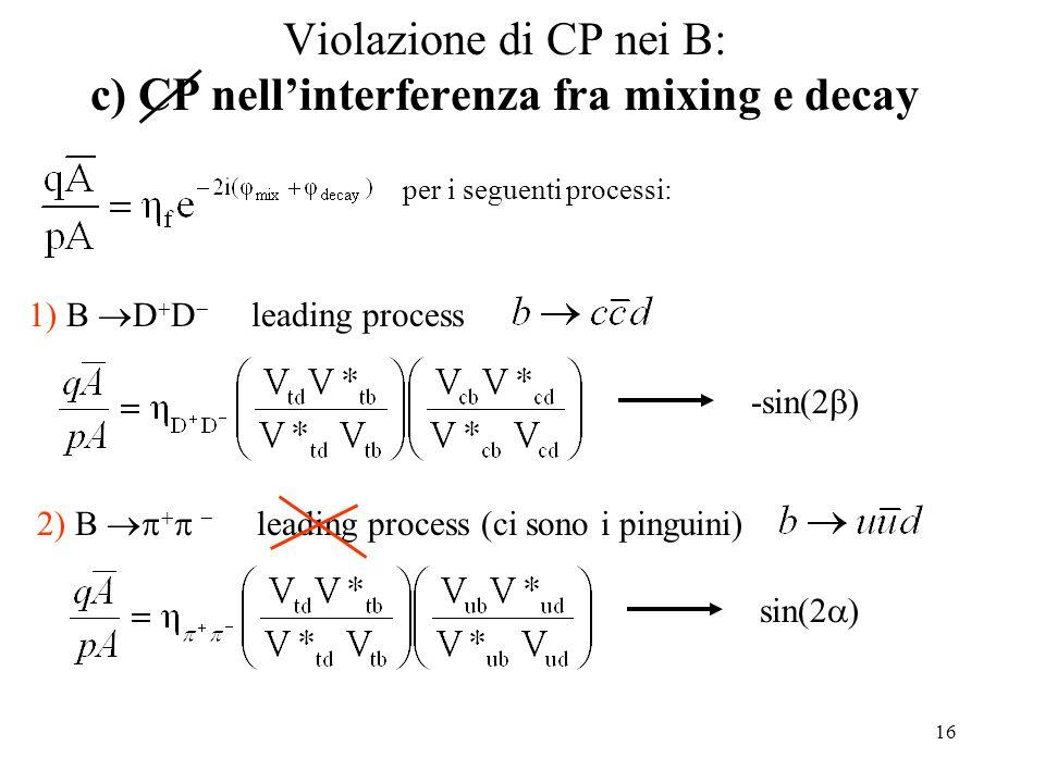 16 Violazione di CP nei B: c) CP nell'interferenza fra mixing e decay per i seguenti processi: 1) B  D  D  leading process -sin(2  ) 2) B     leading process (ci sono i pinguini) sin(2  )