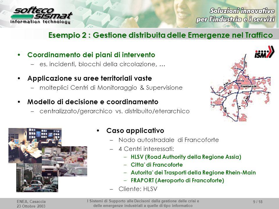 ENEA, Casaccia 23 Ottobre 2003 I Sistemi di Supporto alle Decisoni dalla gestione delle crisi e delle emergenze industriali a quelle di tipo informatico 9 / 18 Esempio 2 : Gestione distribuita delle Emergenze nel Traffico Coordinamento dei piani di intervento –es.