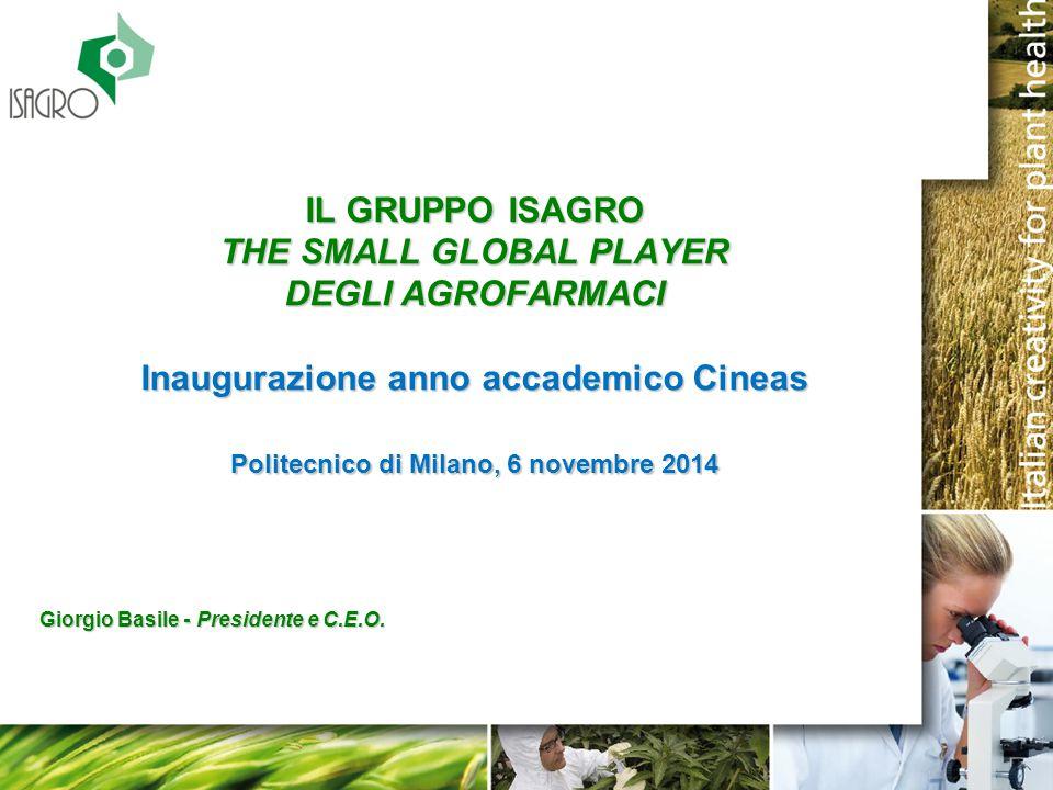 IL GRUPPO ISAGRO THE SMALL GLOBAL PLAYER DEGLI AGROFARMACI Inaugurazione anno accademico Cineas Politecnico di Milano, 6 novembre 2014 Giorgio Basile