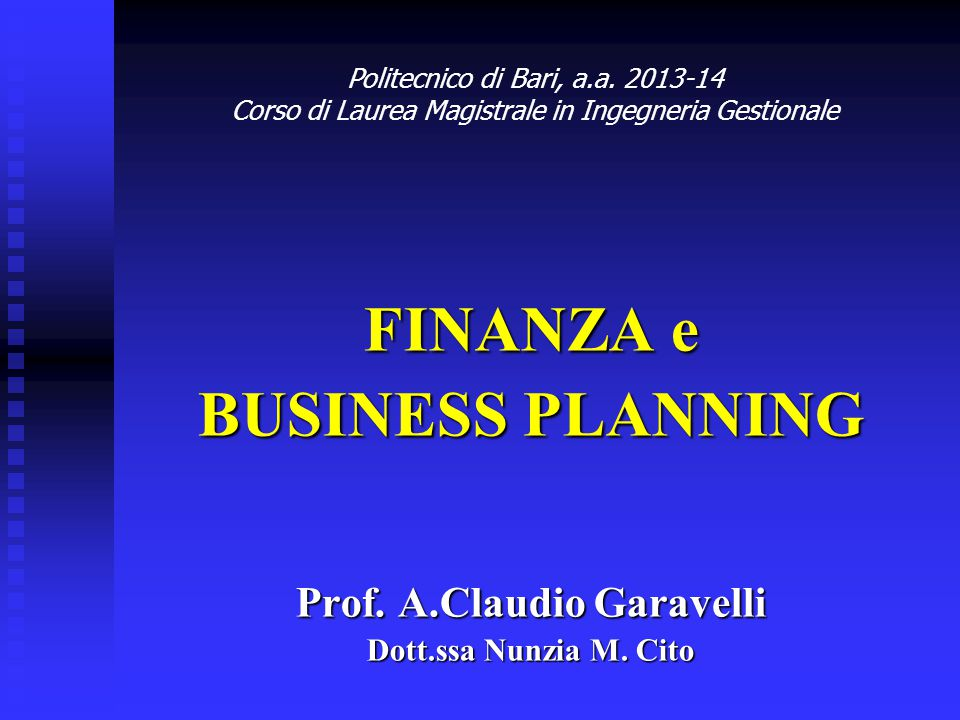 FINANZA e BUSINESS PLANNING Prof. A.Claudio Garavelli Dott.ssa Nunzia M. Cito Politecnico di Bari, a.a. 2013-14 Corso di Laurea Magistrale in Ingegner