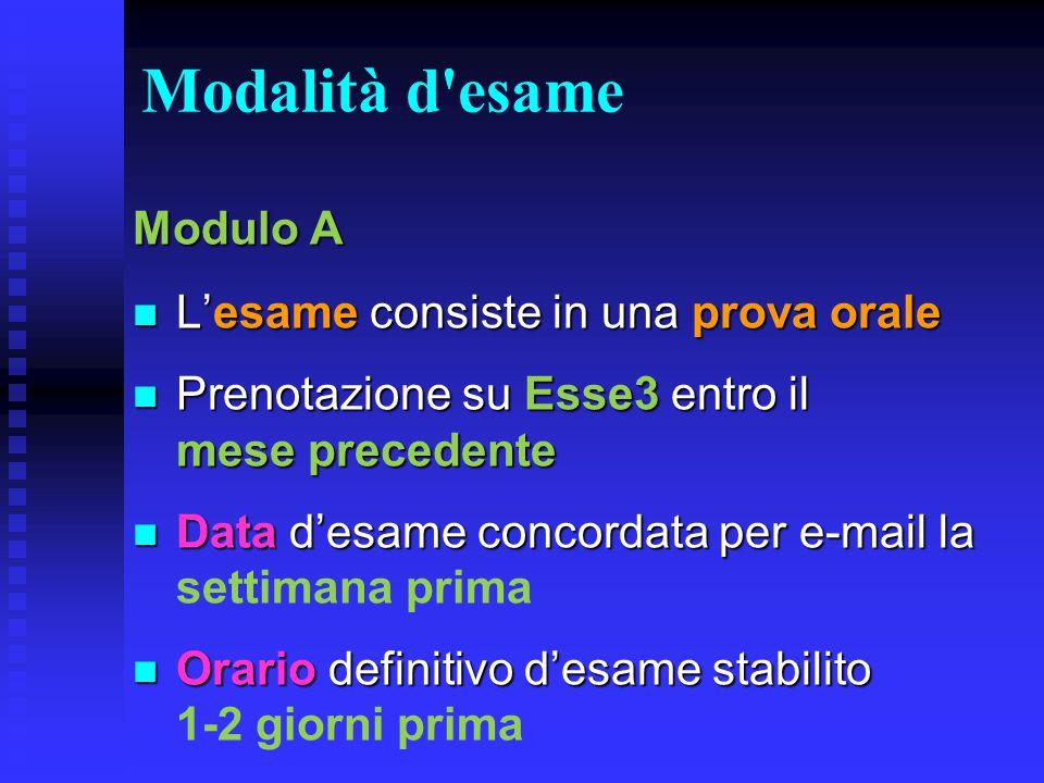 Modalità d'esame Modulo A L'esame consiste in una prova orale L'esame consiste in una prova orale Prenotazione su Esse3 entro il mese precedente Preno