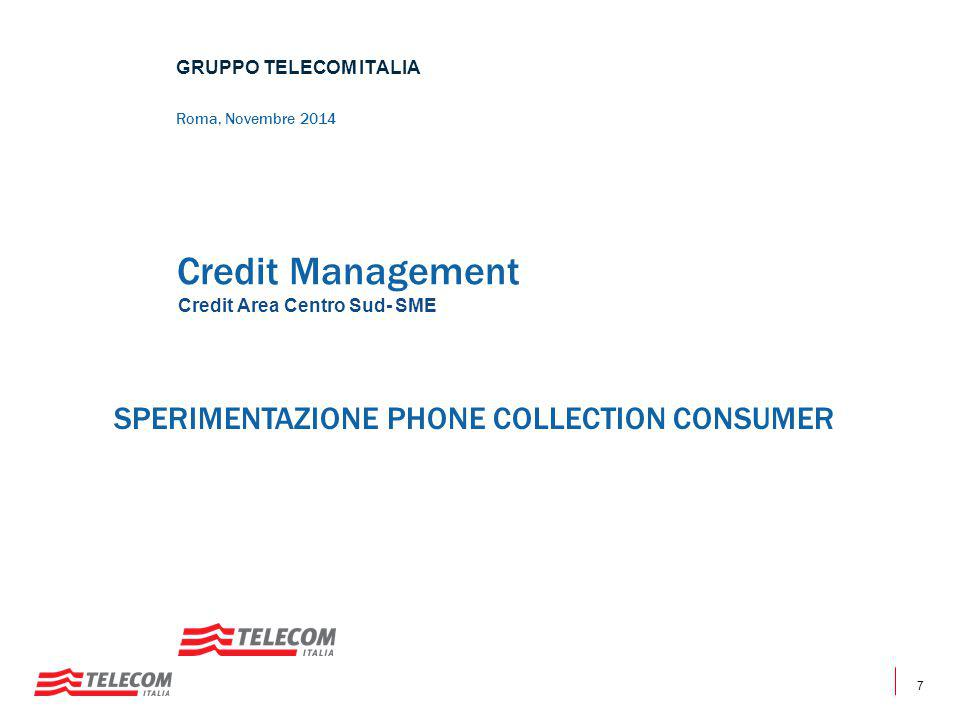 7 Credit Management Credit Area Centro Sud- SME GRUPPO TELECOM ITALIA Roma, Novembre 2014 SPERIMENTAZIONE PHONE COLLECTION CONSUMER