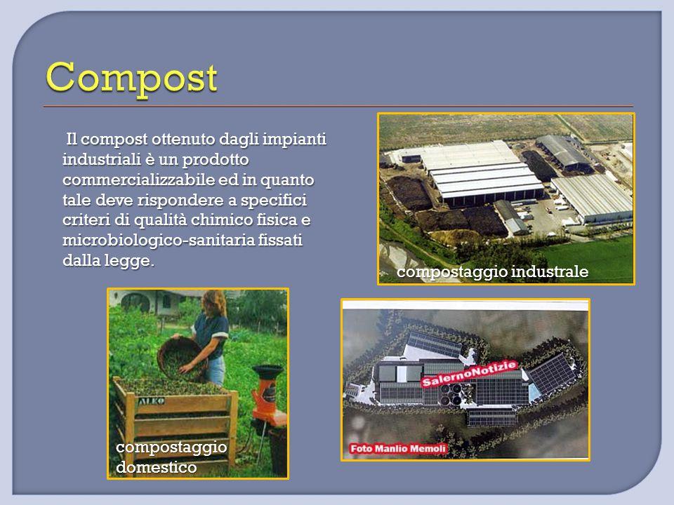 compostaggio industrale Il compost ottenuto dagli impianti industriali è un prodotto commercializzabile ed in quanto tale deve rispondere a specifici