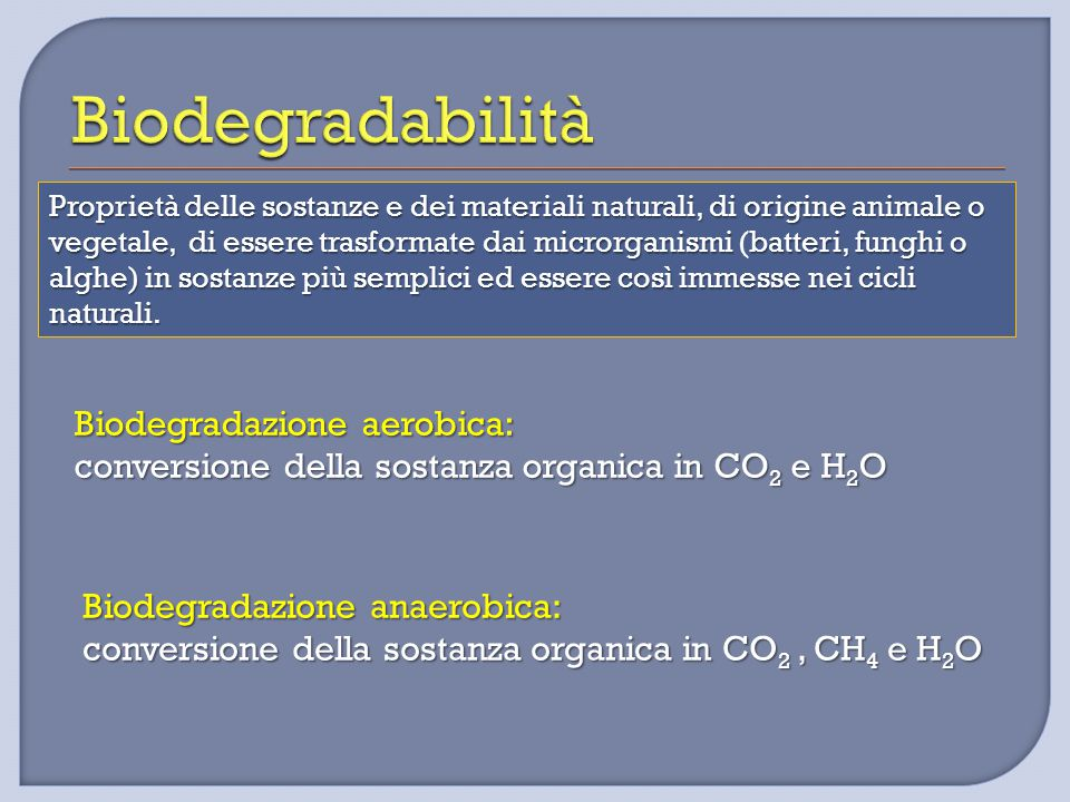 Biodegradazione aerobica: conversione della sostanza organica in CO 2 e H 2 O Proprietà delle sostanze e dei materiali naturali, di origine animale o