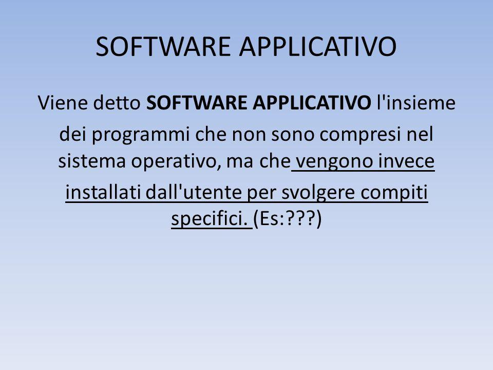 SOFTWARE APPLICATIVO Viene detto SOFTWARE APPLICATIVO l insieme dei programmi che non sono compresi nel sistema operativo, ma che vengono invece installati dall utente per svolgere compiti specifici.