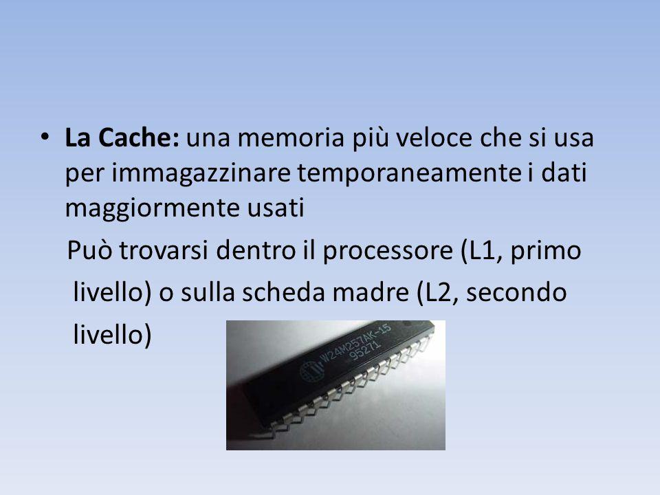 La Cache: una memoria più veloce che si usa per immagazzinare temporaneamente i dati maggiormente usati Può trovarsi dentro il processore (L1, primo livello) o sulla scheda madre (L2, secondo livello)