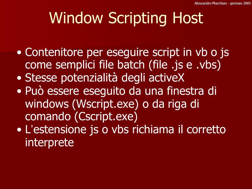 Alessandro Marchisio - gennaio 2005 Window Scripting Host: js Sintassi javascript Metodi e funzioni devono essere chiamati con () Per iterare su collezioni utilizzare un istanza dell oggetto Enumerator( collezione ) con i metodi moveFirst(), MoveNext(), item() e AtEnd() Ricordarsi che il caratere \ deve essere scritto \\ function ShowFolders() { fso = WScript.CreateObject( Scripting.FileSystemObject ); e = new Enumerator( fso.getFolder( c:\\ ).subFolders ); for (; !e.atEnd(); e.moveNext()) WScript.stdOut.writeline( e.item().Name) }