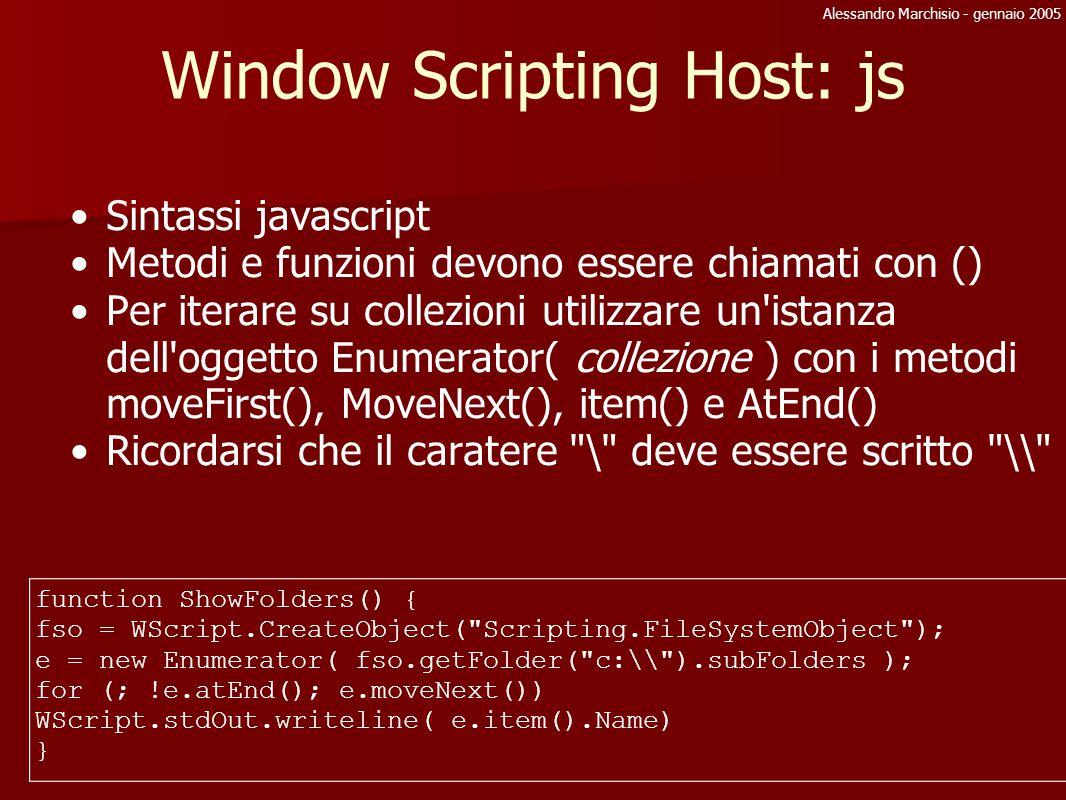Alessandro Marchisio - gennaio 2005 WSH: oggetti predefiniti WScript è la base o metodo createObject( nomeoggetto ) può creare oggetti come WShell e Network WshShell o gestione chiavi registri, o msg popup o esegue programmi WshNetwork o accedere a dischi e stampanti di rete