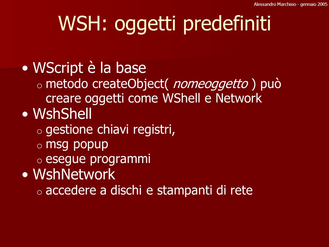 Alessandro Marchisio - gennaio 2005 File System Object: Drives objFSO = WScript.CreateObject( Scripting.FileSystemObject ) collDrives= objFSO.Drives DriveObj = objFSO.GetDrive( c: ) DriveObj ha le seguenti proprietà: AvailableSpace, DriveLetter, FileSystem, IsReady, Path, RootFolder, SerialNumber, ShareName, TotalSize, VolumeName, DriveType