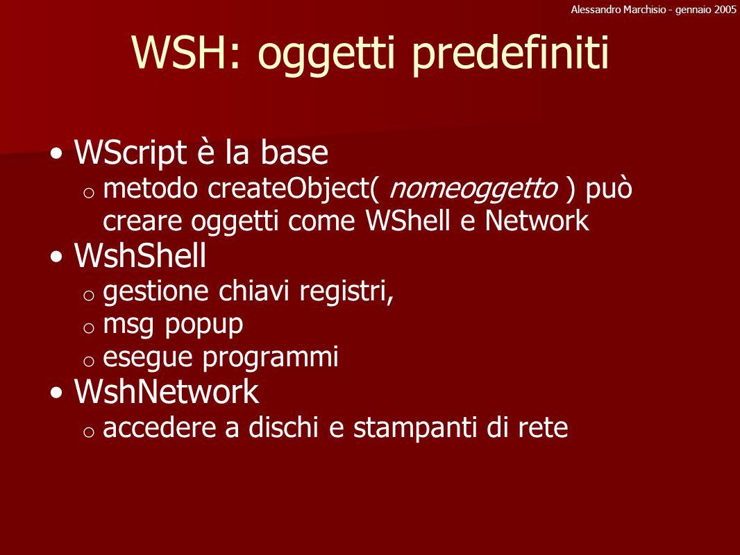 Alessandro Marchisio - gennaio 2005 Wshell: specialFolder Metodo che trasforma un percorso logico in uno assoluto percorsi logici: o AllUsersDesktop, AllUsersStartMenu, AllUsersPrograms, AllUsersStartup o Desktop, Favorites, Fonts, MyDocuments, NetHood, PrintHood, Recent, SendTo o StartMenu, Startup, Templates WSh = WScript.createObject( WScript.Shell ) WScript.stdOut.write( WSh.specialFolders( MyDocuments ) )