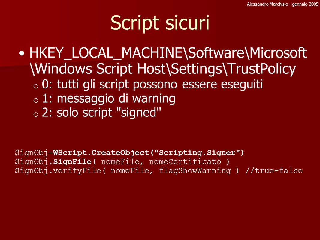 Alessandro Marchisio - gennaio 2005 Script sicuri HKEY_LOCAL_MACHINE\Software\Microsoft \Windows Script Host\Settings\TrustPolicy o 0: tutti gli script possono essere eseguiti o 1: messaggio di warning o 2: solo script signed SignObj=WScript.CreateObject( Scripting.Signer ) SignObj.SignFile( nomeFile, nomeCertificato ) SignObj.verifyFile( nomeFile, flagShowWarning ) //true-false