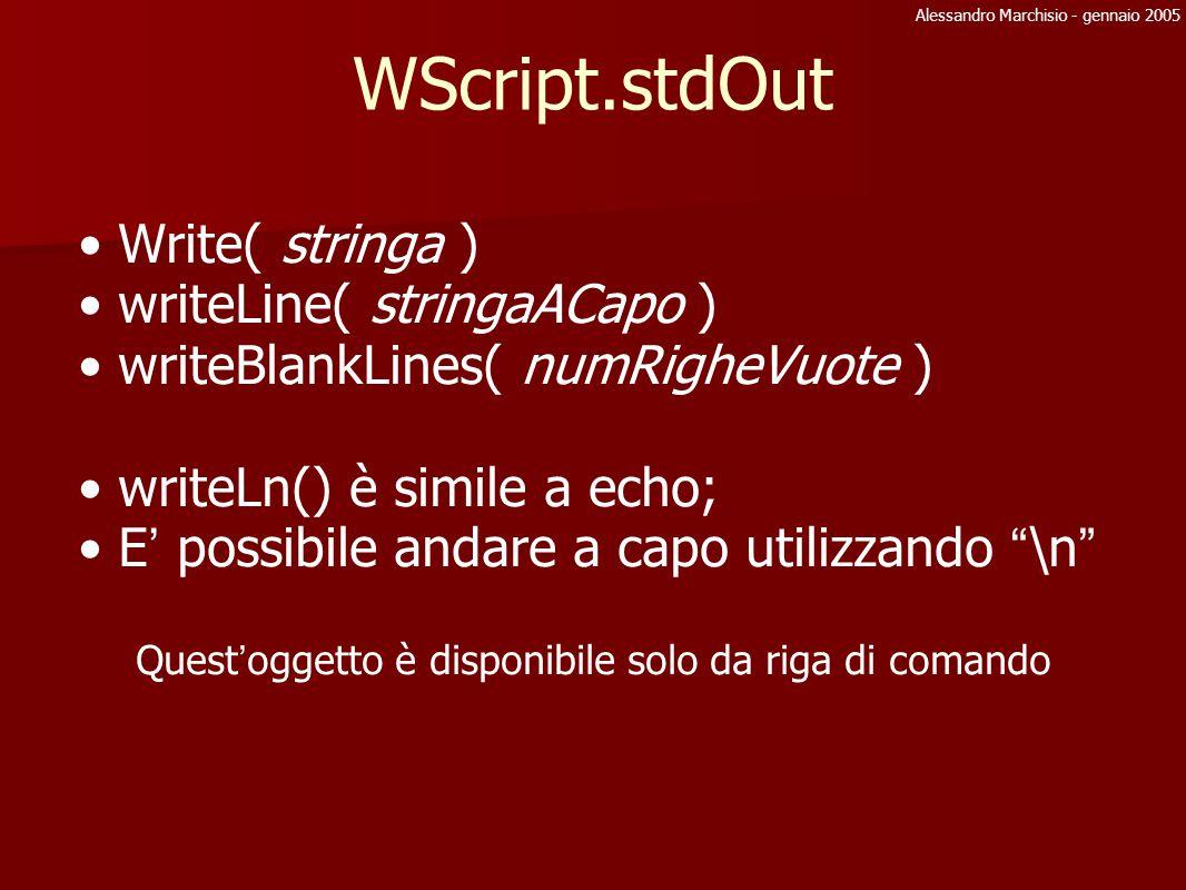Alessandro Marchisio - gennaio 2005 File System Object: Writing File objFSO = WScript.CreateObject( Scripting.FileSystemObject ) FileObj = objFSO.OpenTextFile(pathFile, writeAppend, Scrivi, fmt) write=2 Append=8 scriviFlag=true, crea se non esiste, 0ascii/-1Unicode FileObj.write( stringa ) FileObj.writeLine( stringa ) FileObj.writeBlankLines(num) FileObj.close()