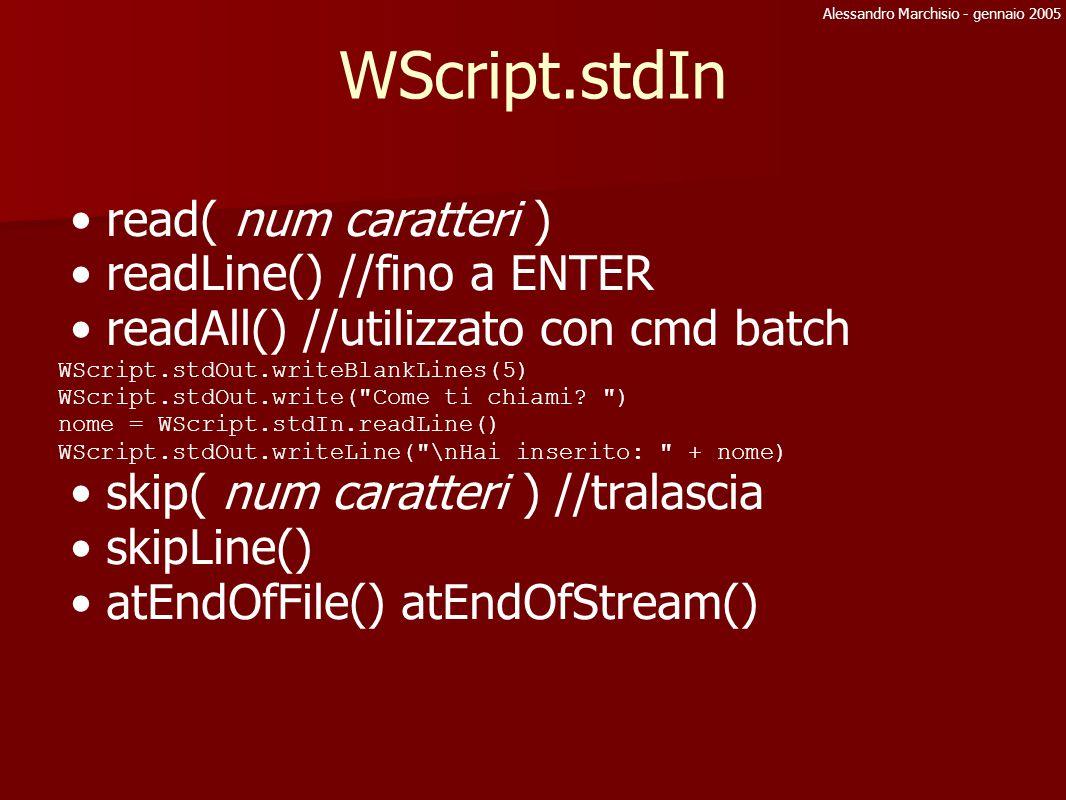 Alessandro Marchisio - gennaio 2005 File System Object: Reading File objFSO = WScript.CreateObject( Scripting.FileSystemObject ) Legge solo file Ascii e solo dall inizio alla fine Un file aperto in lettura non può essere scritto Problemi leggendo un file di lunghezza 0, meglio controllare la proprietà size FileObj = objFSO.OpenTextFile(pathNameFile,1) FileObj.
