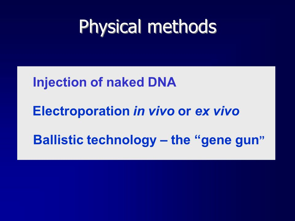 "Physical methods Injection of naked DNA Electroporation in vivo or ex vivo Ballistic technology – the ""gene gun """
