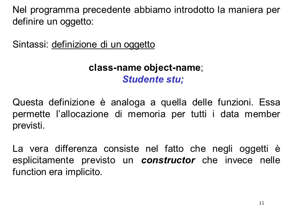 11 Nel programma precedente abbiamo introdotto la maniera per definire un oggetto: Sintassi: definizione di un oggetto class-name object-name; Studente stu; Questa definizione è analoga a quella delle funzioni.
