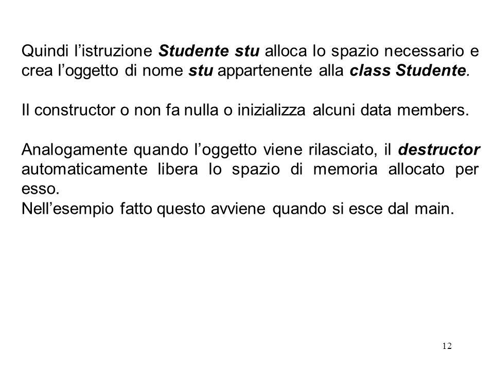 12 Quindi l'istruzione Studente stu alloca lo spazio necessario e crea l'oggetto di nome stu appartenente alla class Studente. Il constructor o non fa