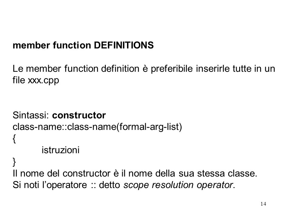 14 member function DEFINITIONS Le member function definition è preferibile inserirle tutte in un file xxx.cpp Sintassi: constructor class-name::class-