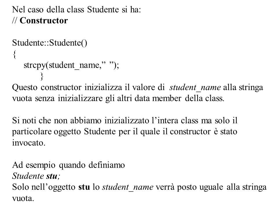 16 Nel caso della class Studente si ha: // Constructor Studente::Studente() { strcpy(student_name, ); } Questo constructor inizializza il valore di student_name alla stringa vuota senza inizializzare gli altri data member della class.
