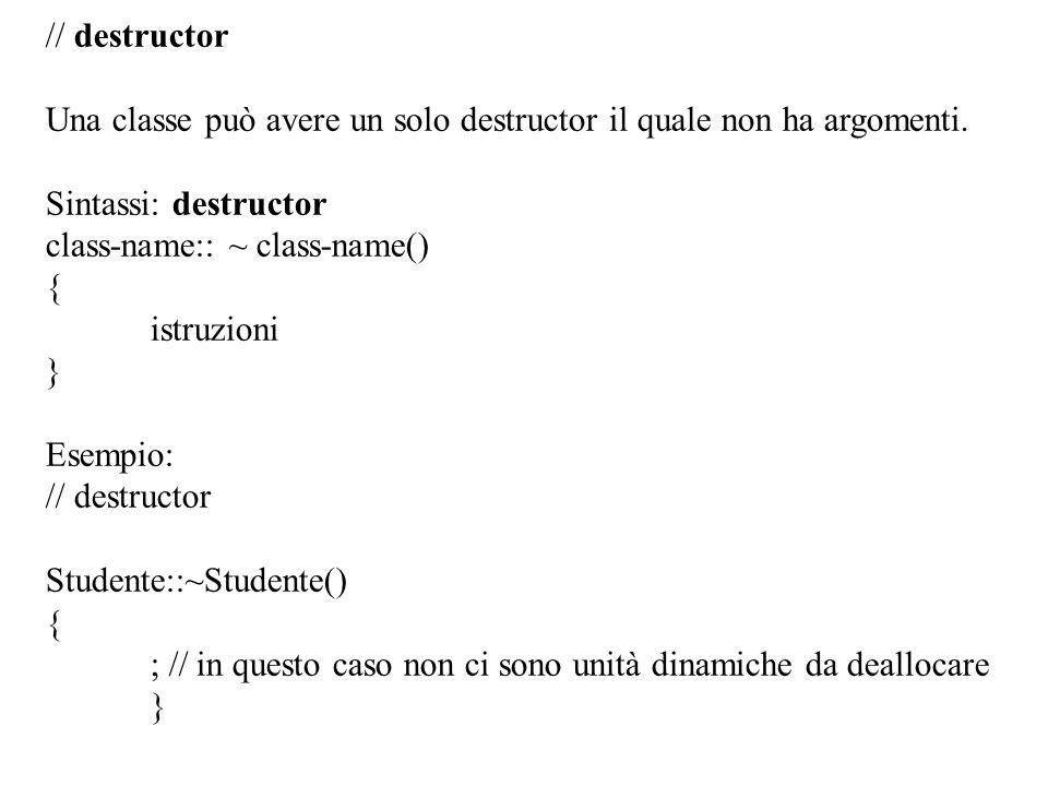 17 // destructor Una classe può avere un solo destructor il quale non ha argomenti. Sintassi: destructor class-name:: ~ class-name() { istruzioni } Es