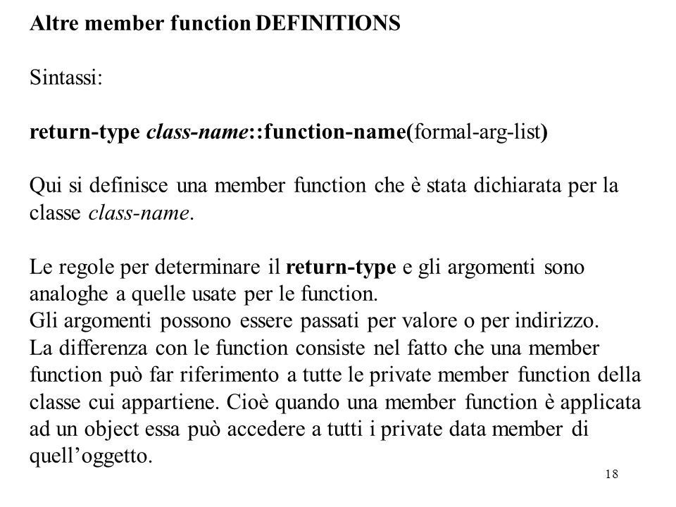 18 Altre member function DEFINITIONS Sintassi: return-type class-name::function-name(formal-arg-list) Qui si definisce una member function che è stata