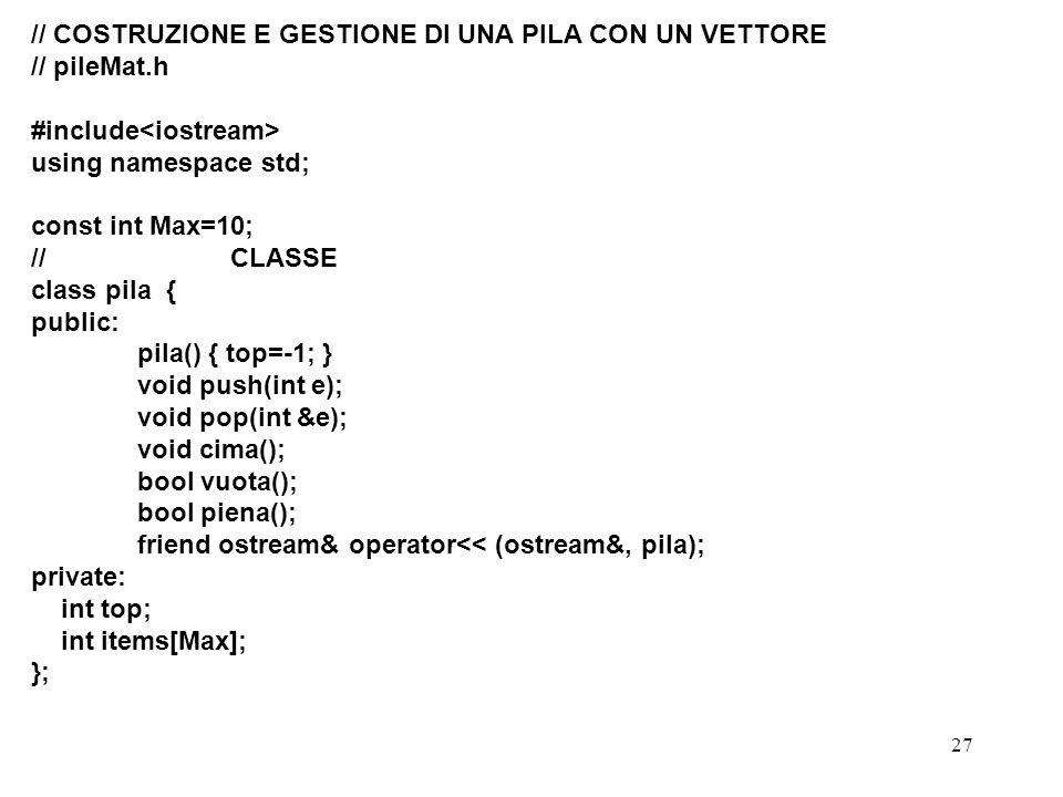 27 // COSTRUZIONE E GESTIONE DI UNA PILA CON UN VETTORE // pileMat.h #include using namespace std; const int Max=10; // CLASSE class pila { public: pi