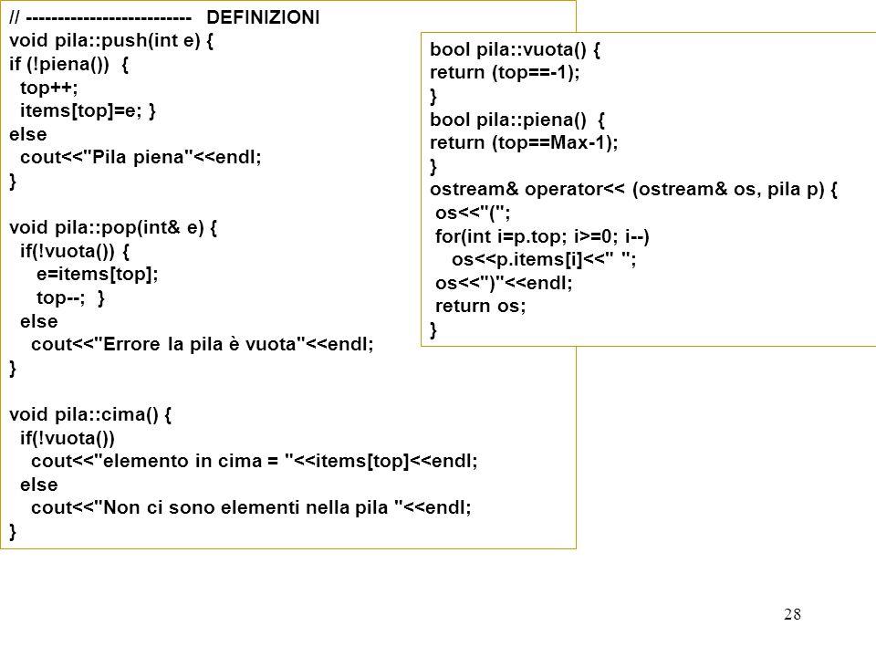28 // -------------------------- DEFINIZIONI void pila::push(int e) { if (!piena()) { top++; items[top]=e; } else cout<<