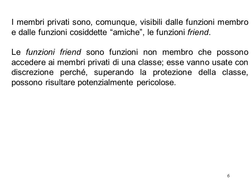 """6 I membri privati sono, comunque, visibili dalle funzioni membro e dalle funzioni cosiddette """"amiche"""", le funzioni friend. Le funzioni friend sono fu"""